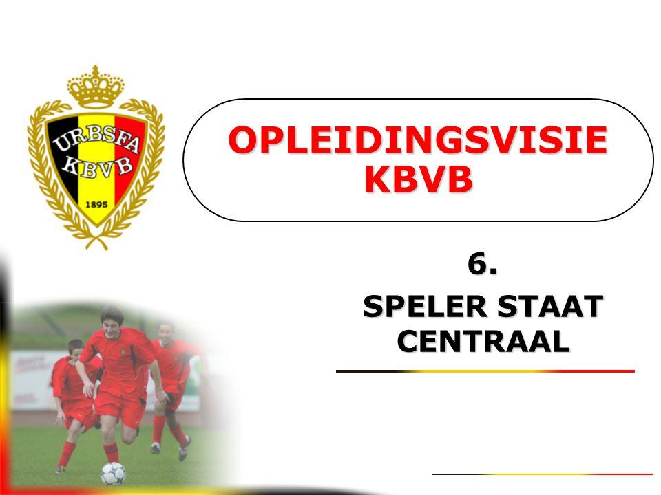 OPLEIDINGSVISIE KBVB 6. SPELER STAAT CENTRAAL
