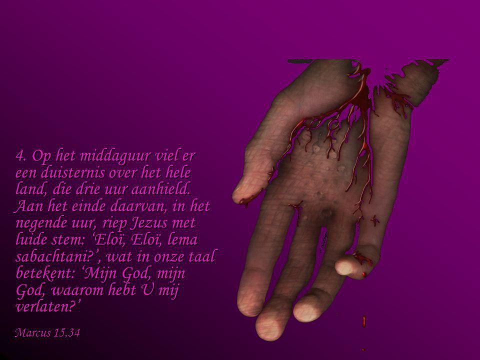 4. Op het middaguur viel er een duisternis over het hele land, die drie uur aanhield. Aan het einde daarvan, in het negende uur, riep Jezus met luide stem: 'Eloï, Eloï, lema sabachtani ', wat in onze taal betekent: 'Mijn God, mijn God, waarom hebt U mij verlaten '