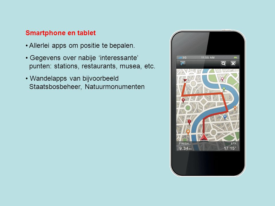 Smartphone en tablet Allerlei apps om positie te bepalen. Gegevens over nabije 'interessante' punten: stations, restaurants, musea, etc.