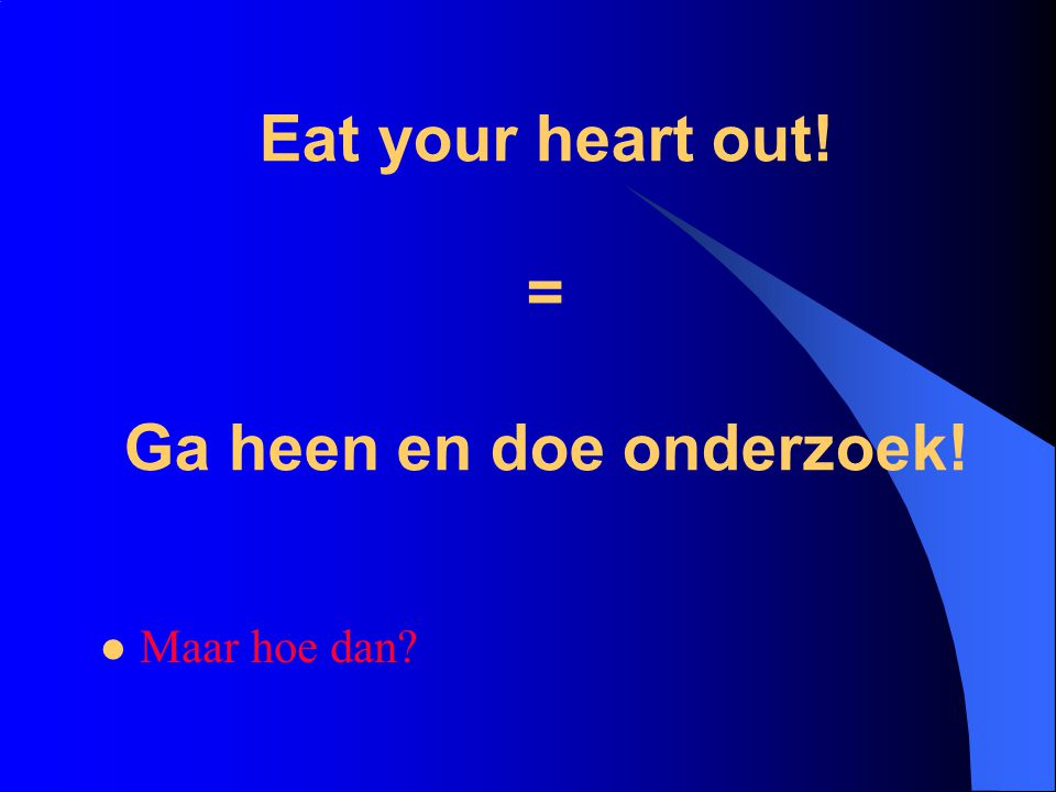 Eat your heart out! = Ga heen en doe onderzoek!