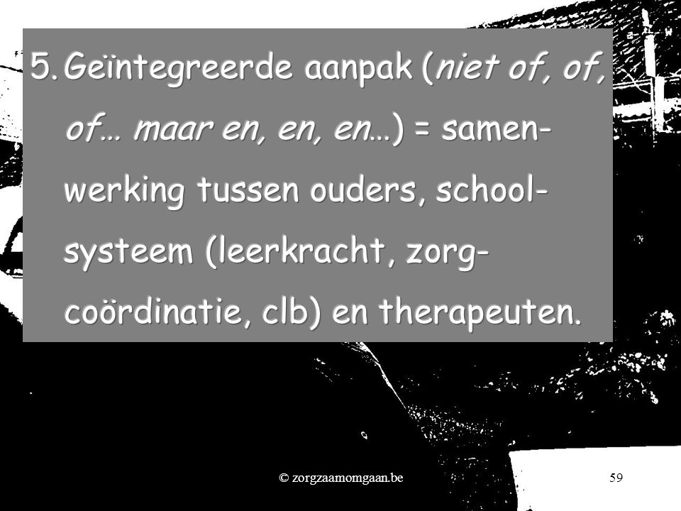 Geïntegreerde aanpak (niet of, of, of… maar en, en, en…) = samen- werking tussen ouders, school- systeem (leerkracht, zorg- coördinatie, clb) en therapeuten.