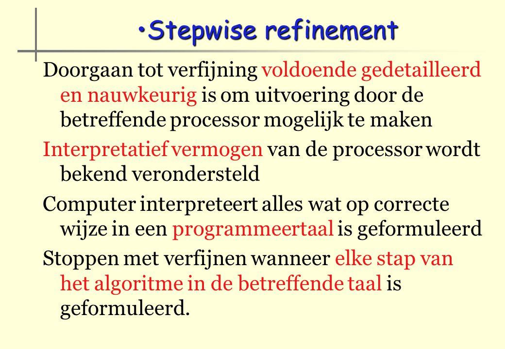 Stepwise refinement Doorgaan tot verfijning voldoende gedetailleerd en nauwkeurig is om uitvoering door de betreffende processor mogelijk te maken.