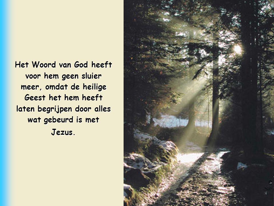 Het Woord van God heeft voor hem geen sluier meer, omdat de heilige Geest het hem heeft laten begrijpen door alles wat gebeurd is met Jezus.