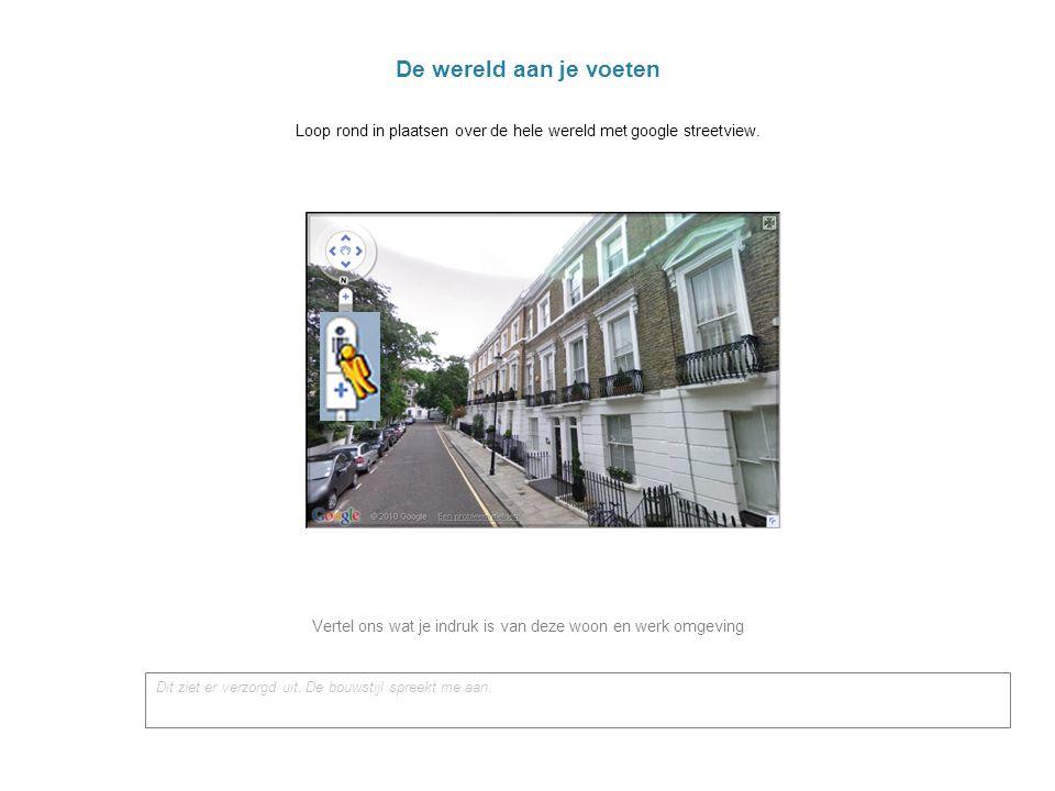 De wereld aan je voeten Loop rond in plaatsen over de hele wereld met google streetview. Vertel ons wat je indruk is van deze woon en werk omgeving.