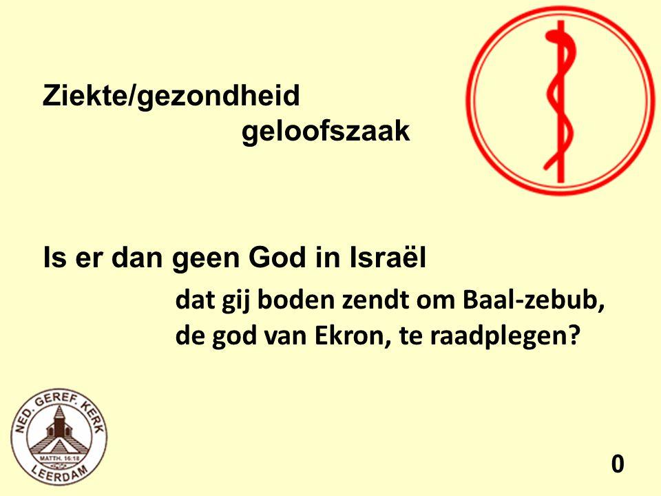 Ziekte/gezondheid geloofszaak Is er dan geen God in Israël dat gij boden zendt om Baal-zebub, de god van Ekron, te raadplegen