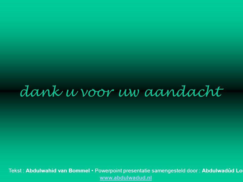 dank u voor uw aandacht Tekst : Abdulwahid van Bommel • Powerpoint presentatie samengesteld door : Abdulwadûd Louws.