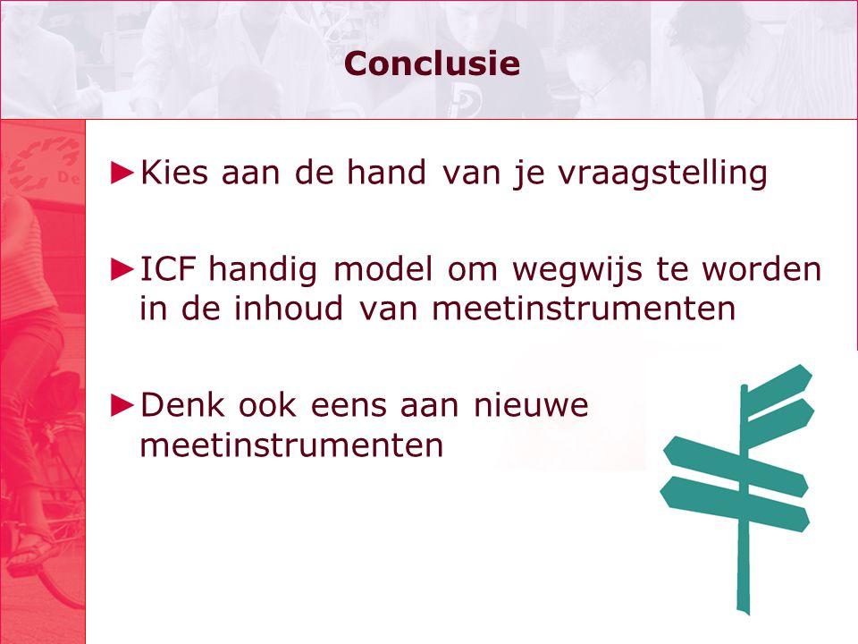 Conclusie Kies aan de hand van je vraagstelling. ICF handig model om wegwijs te worden in de inhoud van meetinstrumenten.