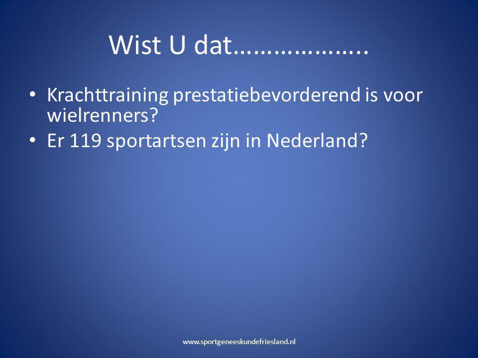 Wist U dat……………….. Krachttraining prestatiebevorderend is voor wielrenners Er 119 sportartsen zijn in Nederland
