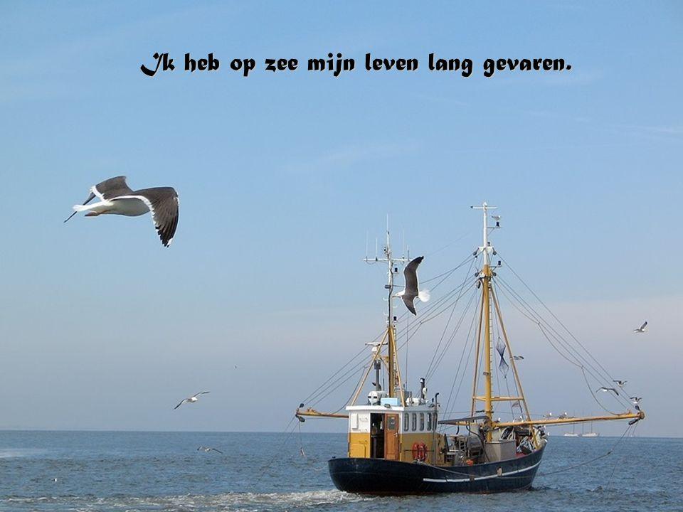 Ik heb op zee mijn leven lang gevaren.