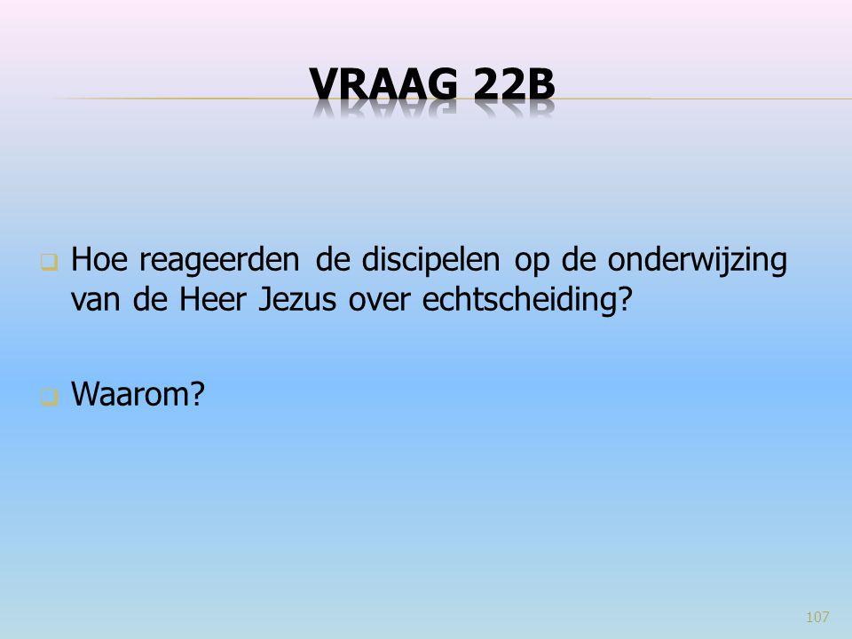 VRAAG 22b Hoe reageerden de discipelen op de onderwijzing van de Heer Jezus over echtscheiding Waarom