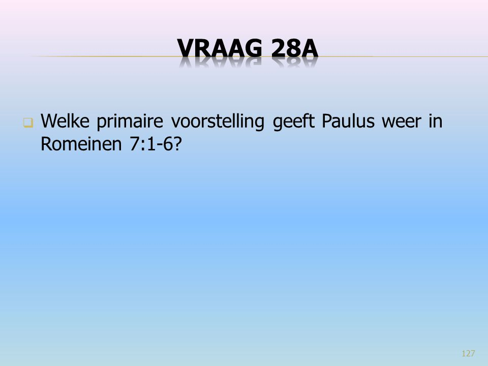 VRAAG 28a Welke primaire voorstelling geeft Paulus weer in Romeinen 7:1-6