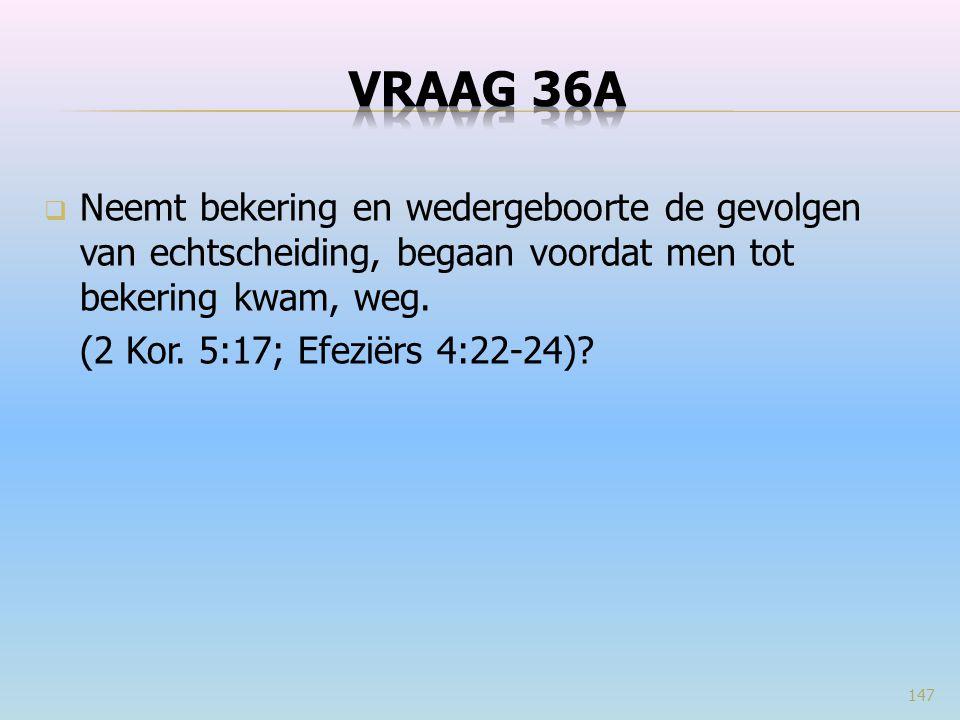 VRAAG 36a Neemt bekering en wedergeboorte de gevolgen van echtscheiding, begaan voordat men tot bekering kwam, weg.