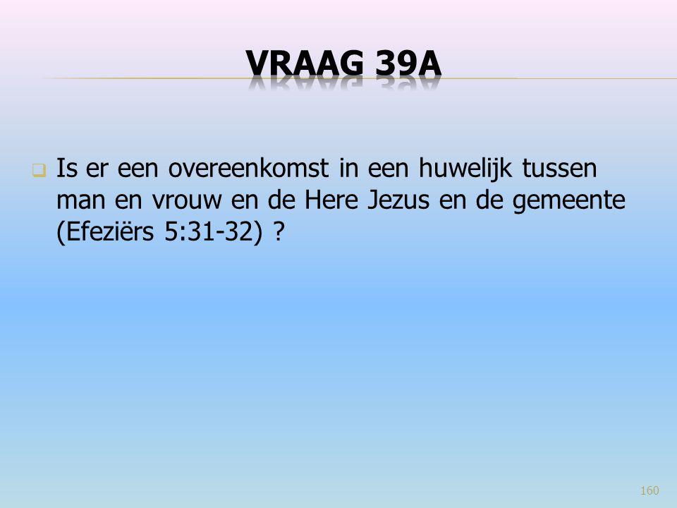 VRAAG 39a Is er een overeenkomst in een huwelijk tussen man en vrouw en de Here Jezus en de gemeente (Efeziërs 5:31-32)