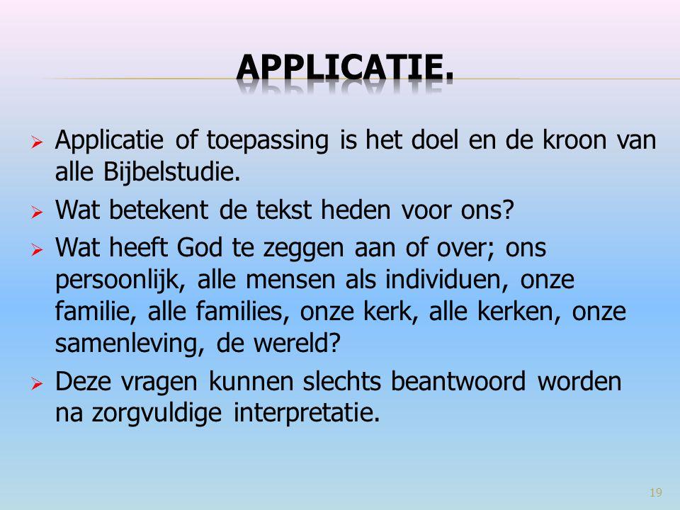APPLICATIE. Applicatie of toepassing is het doel en de kroon van alle Bijbelstudie. Wat betekent de tekst heden voor ons