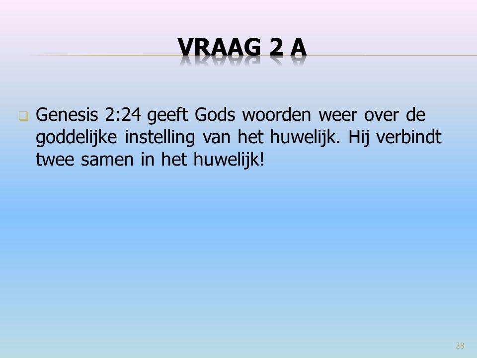 VRAAG 2 a Genesis 2:24 geeft Gods woorden weer over de goddelijke instelling van het huwelijk. Hij verbindt twee samen in het huwelijk!
