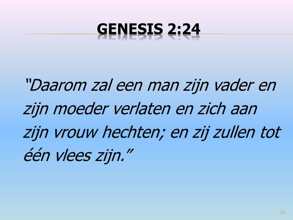 Genesis 2:24 Daarom zal een man zijn vader en zijn moeder verlaten en zich aan zijn vrouw hechten; en zij zullen tot één vlees zijn.