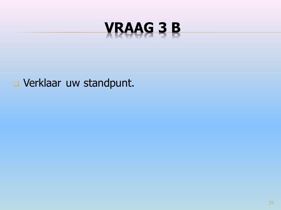 VRAAG 3 b Verklaar uw standpunt.