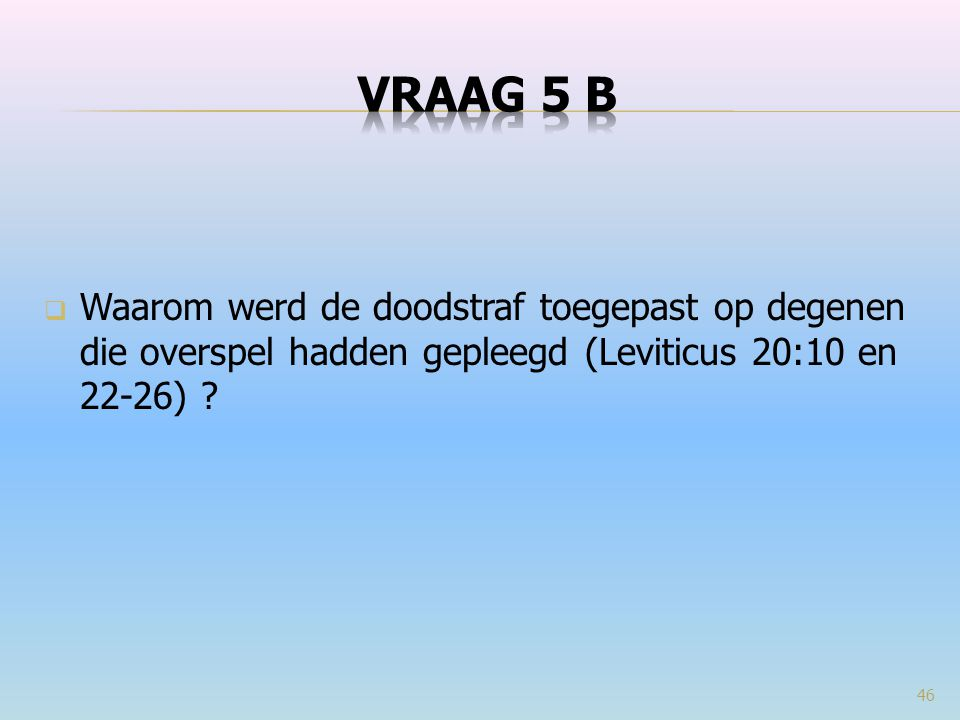 VRAAG 5 b Waarom werd de doodstraf toegepast op degenen die overspel hadden gepleegd (Leviticus 20:10 en 22-26)