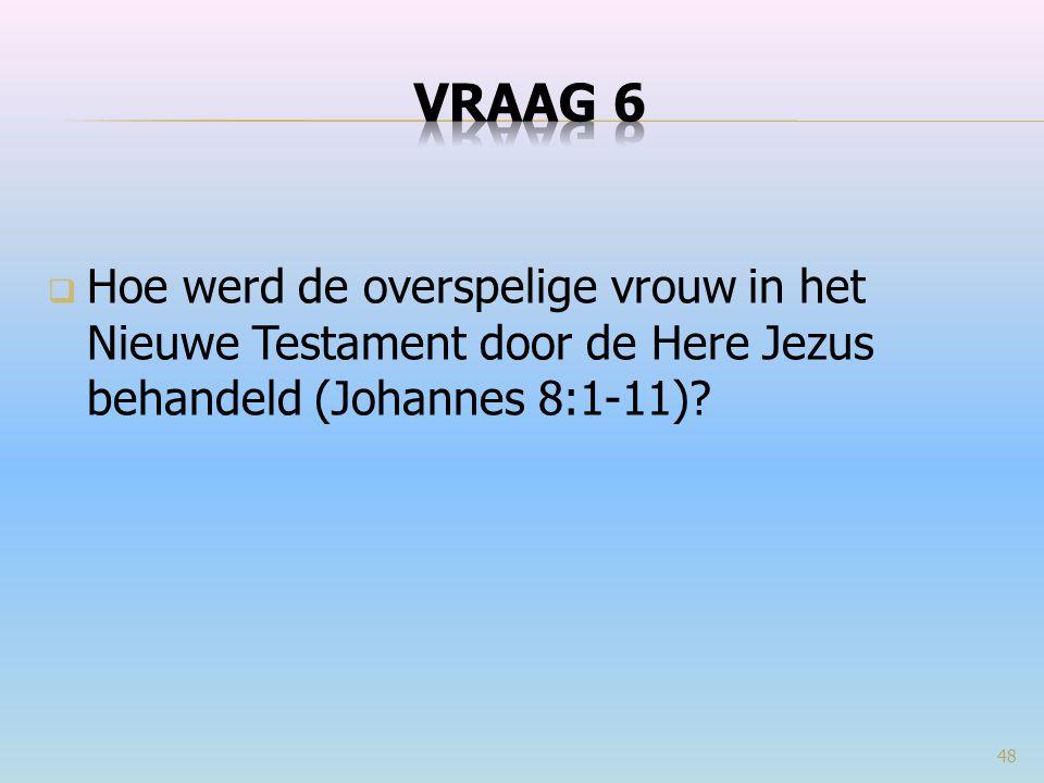 VRAAG 6 Hoe werd de overspelige vrouw in het Nieuwe Testament door de Here Jezus behandeld (Johannes 8:1-11)