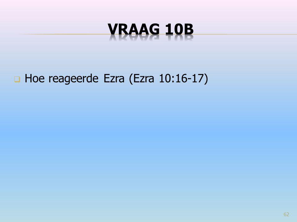 VRAAG 10b Hoe reageerde Ezra (Ezra 10:16-17)