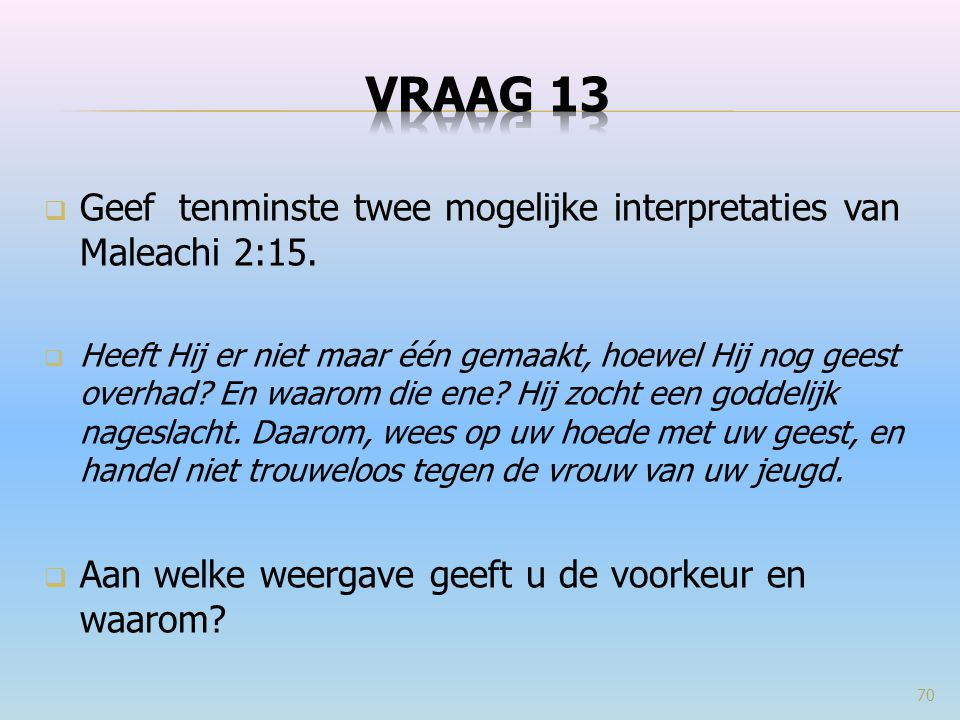 VRAAG 13 Geef tenminste twee mogelijke interpretaties van Maleachi 2:15.