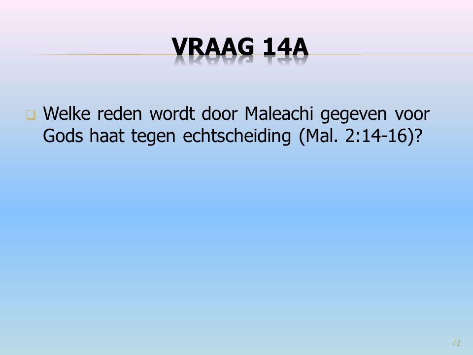 VRAAG 14a Welke reden wordt door Maleachi gegeven voor Gods haat tegen echtscheiding (Mal. 2:14-16)