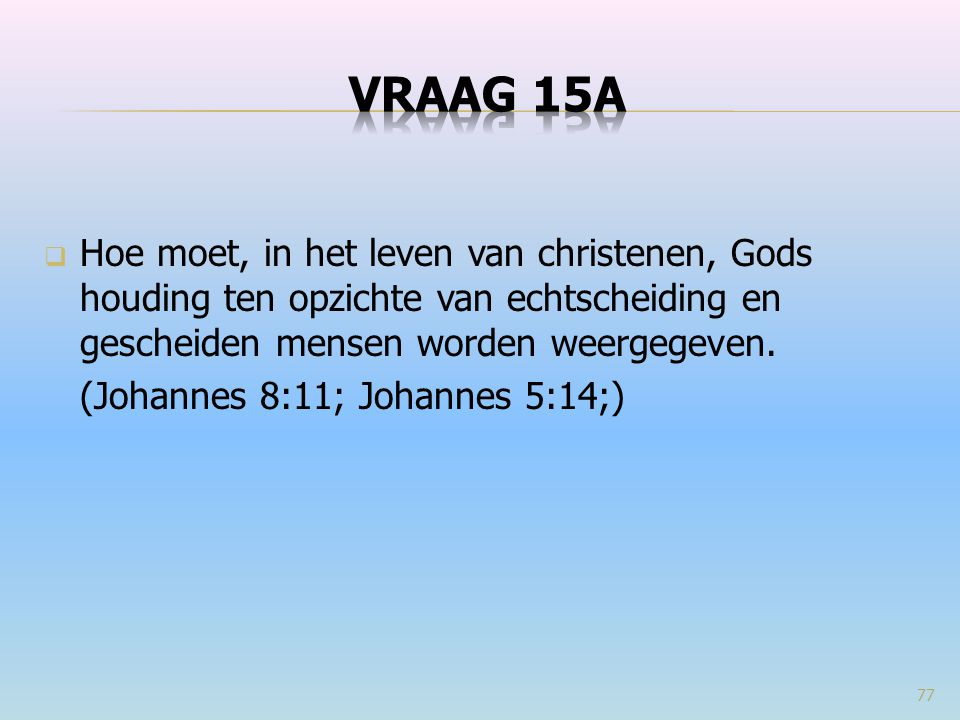 VRAAG 15a Hoe moet, in het leven van christenen, Gods houding ten opzichte van echtscheiding en gescheiden mensen worden weergegeven.