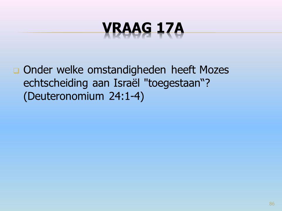 VRAAG 17a Onder welke omstandigheden heeft Mozes echtscheiding aan Israël toegestaan .