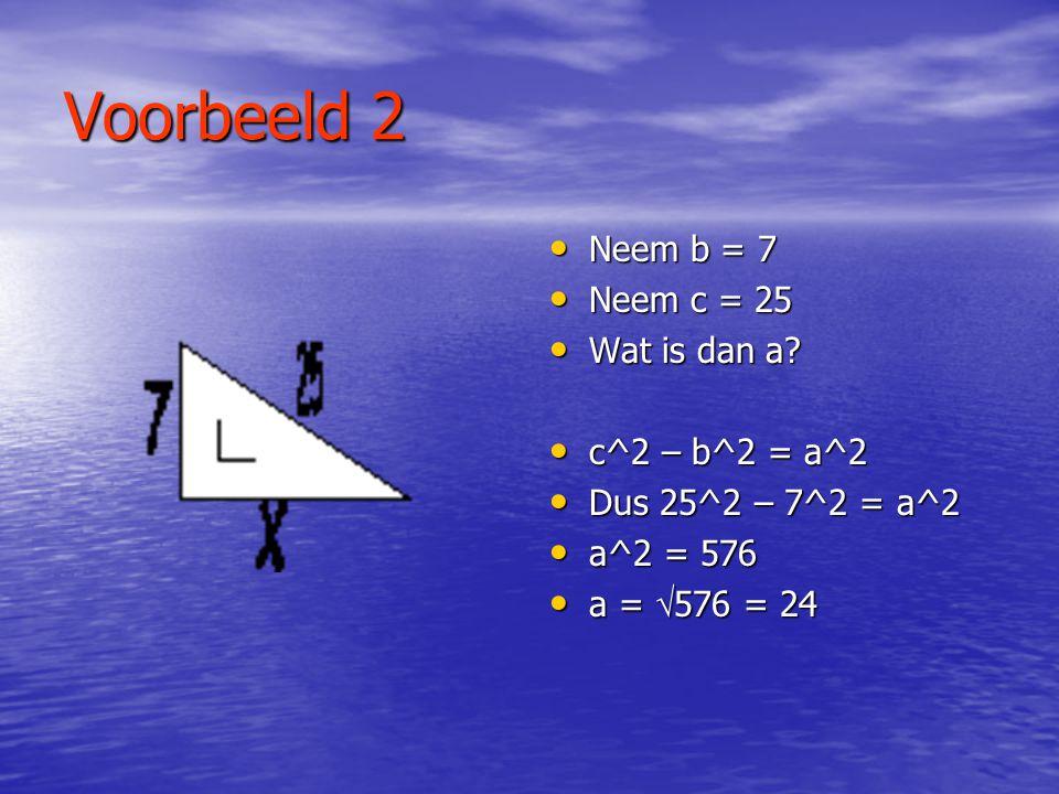 Voorbeeld 2 Neem b = 7 Neem c = 25 Wat is dan a c^2 – b^2 = a^2