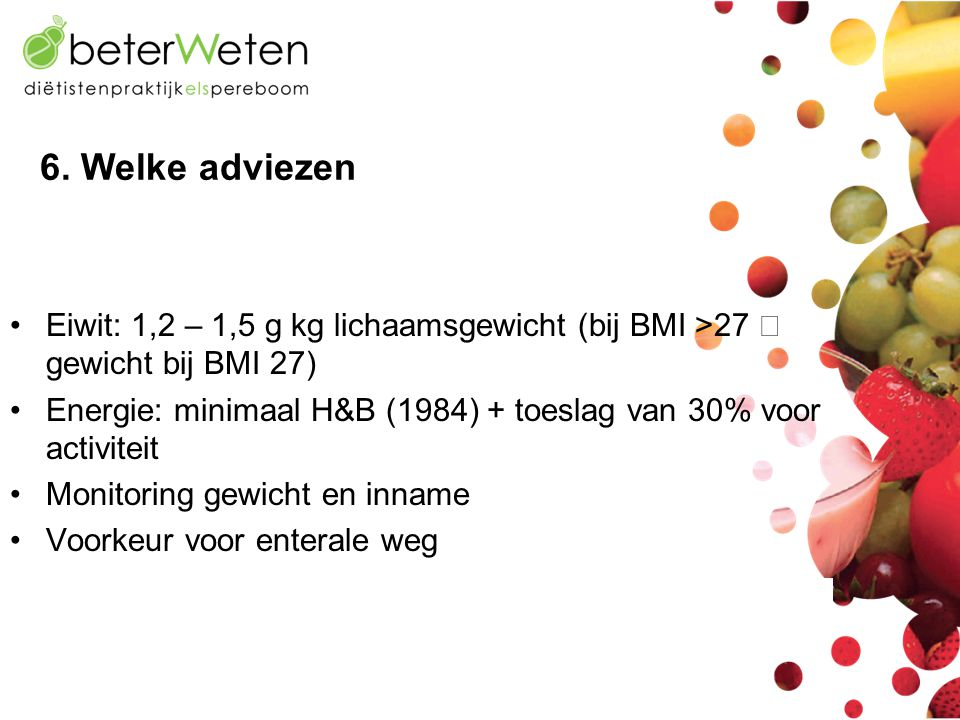 6. Welke adviezen Eiwit: 1,2 – 1,5 g kg lichaamsgewicht (bij BMI >27  gewicht bij BMI 27)