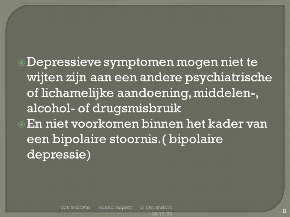 Depressieve symptomen mogen niet te wijten zijn aan een andere psychiatrische of lichamelijke aandoening, middelen-, alcohol- of drugsmisbruik