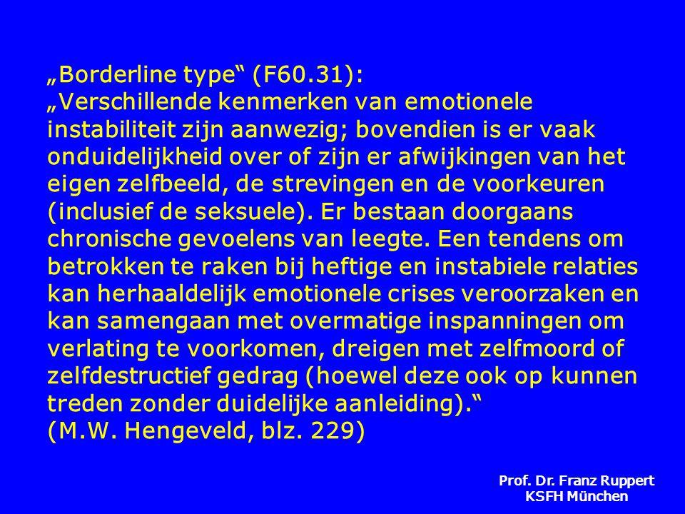 """""""Borderline type (F60.31): """"Verschillende kenmerken van emotionele instabiliteit zijn aanwezig; bovendien is er vaak onduidelijkheid over of zijn er afwijkingen van het eigen zelfbeeld, de strevingen en de voorkeuren (inclusief de seksuele). Er bestaan doorgaans chronische gevoelens van leegte. Een tendens om betrokken te raken bij heftige en instabiele relaties kan herhaaldelijk emotionele crises veroorzaken en kan samengaan met overmatige inspanningen om verlating te voorkomen, dreigen met zelfmoord of zelfdestructief gedrag (hoewel deze ook op kunnen treden zonder duidelijke aanleiding). (M.W. Hengeveld, blz. 229)"""