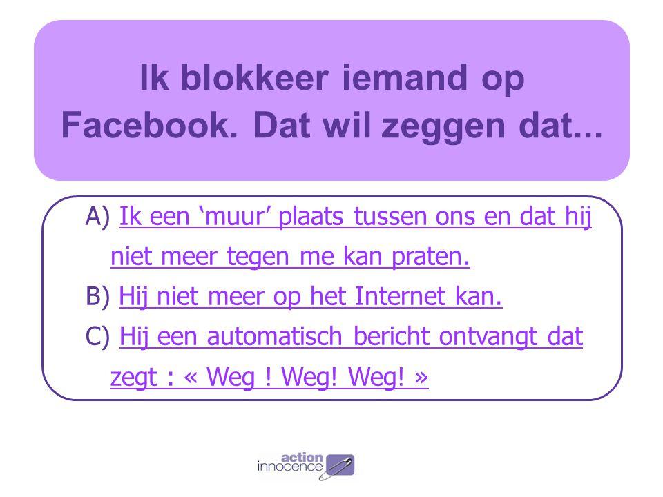 Ik blokkeer iemand op Facebook. Dat wil zeggen dat...