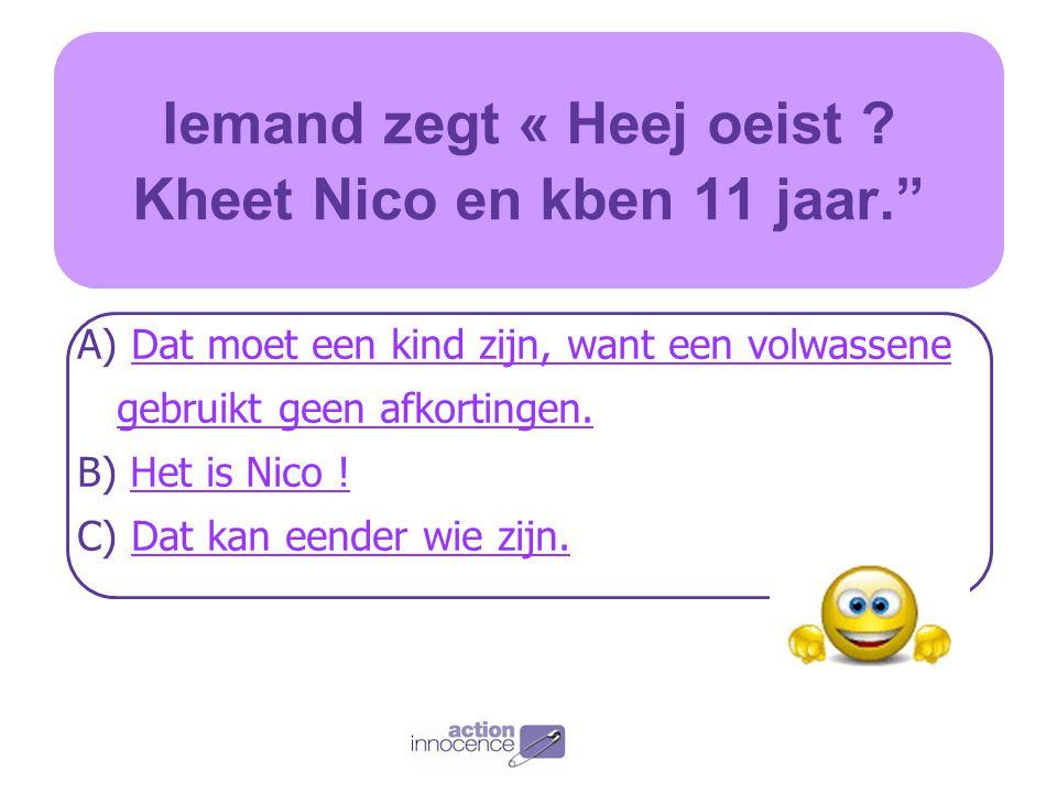 Iemand zegt « Heej oeist Kheet Nico en kben 11 jaar.