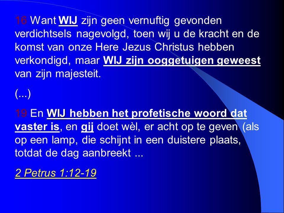 16 Want WIJ zijn geen vernuftig gevonden verdichtsels nagevolgd, toen wij u de kracht en de komst van onze Here Jezus Christus hebben verkondigd, maar WIJ zijn ooggetuigen geweest van zijn majesteit.