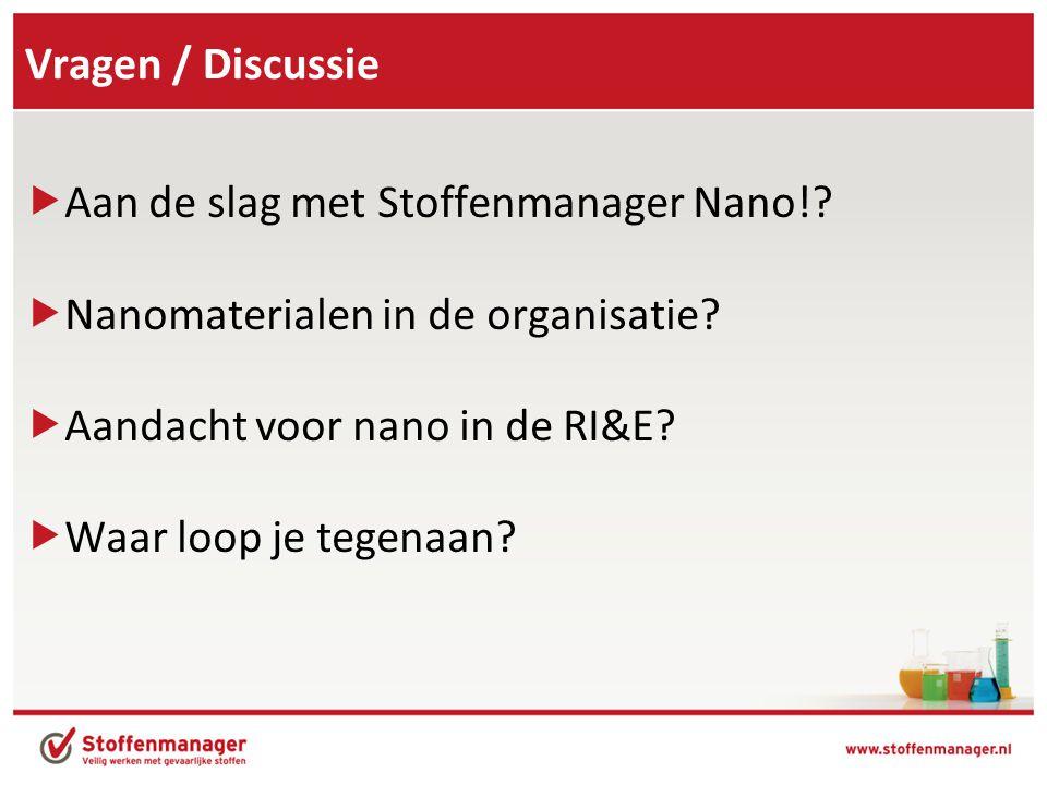 Vragen / Discussie Aan de slag met Stoffenmanager Nano! Nanomaterialen in de organisatie Aandacht voor nano in de RI&E