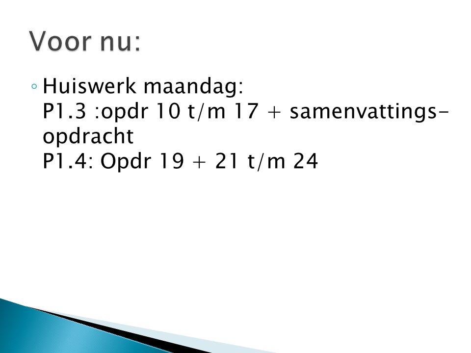 Voor nu: Huiswerk maandag: P1.3 :opdr 10 t/m 17 + samenvattings- opdracht P1.4: Opdr 19 + 21 t/m 24.
