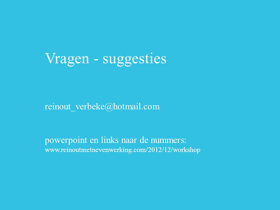 Vragen - suggesties reinout_verbeke@hotmail.com powerpoint en links naar de nummers: www.reinoutmetnevenwerking.com/2012/12/workshop.