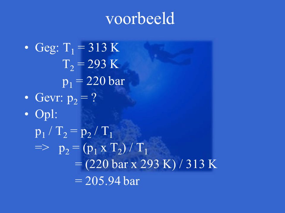 voorbeeld Geg: T1 = 313 K T2 = 293 K p1 = 220 bar Gevr: p2 = Opl: