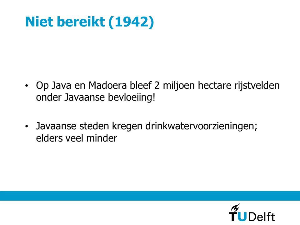 Niet bereikt (1942) Op Java en Madoera bleef 2 miljoen hectare rijstvelden onder Javaanse bevloeiing!