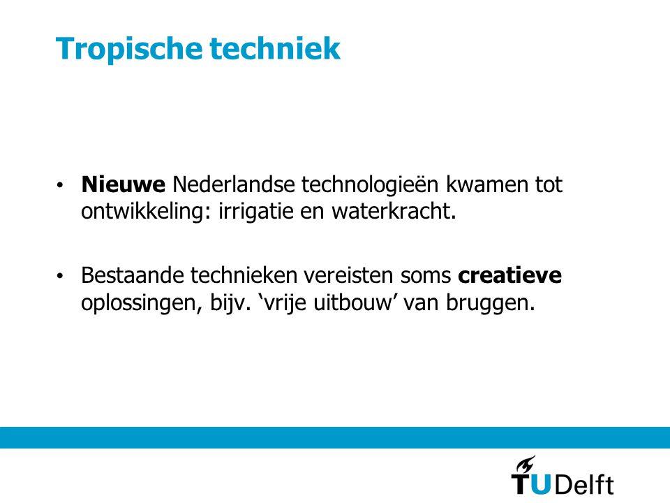Tropische techniek Nieuwe Nederlandse technologieën kwamen tot ontwikkeling: irrigatie en waterkracht.