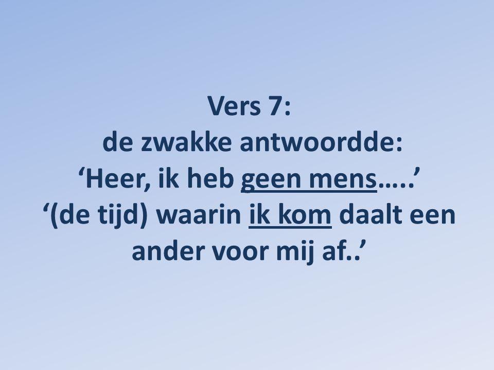 Vers 7: de zwakke antwoordde: 'Heer, ik heb geen mens…