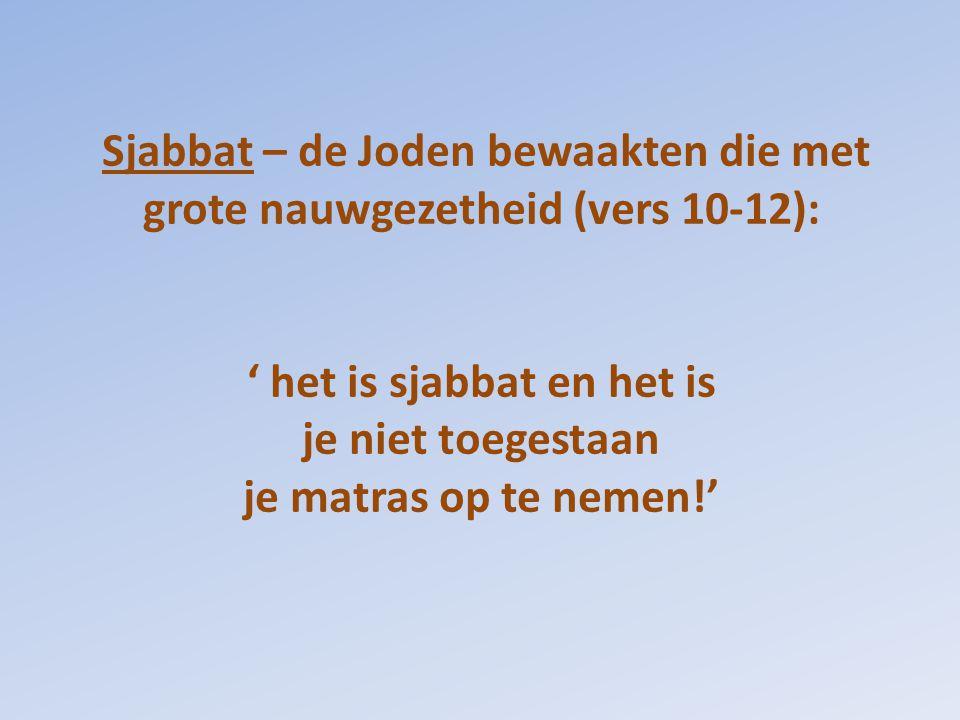Sjabbat – de Joden bewaakten die met grote nauwgezetheid (vers 10-12): ' het is sjabbat en het is je niet toegestaan je matras op te nemen!'