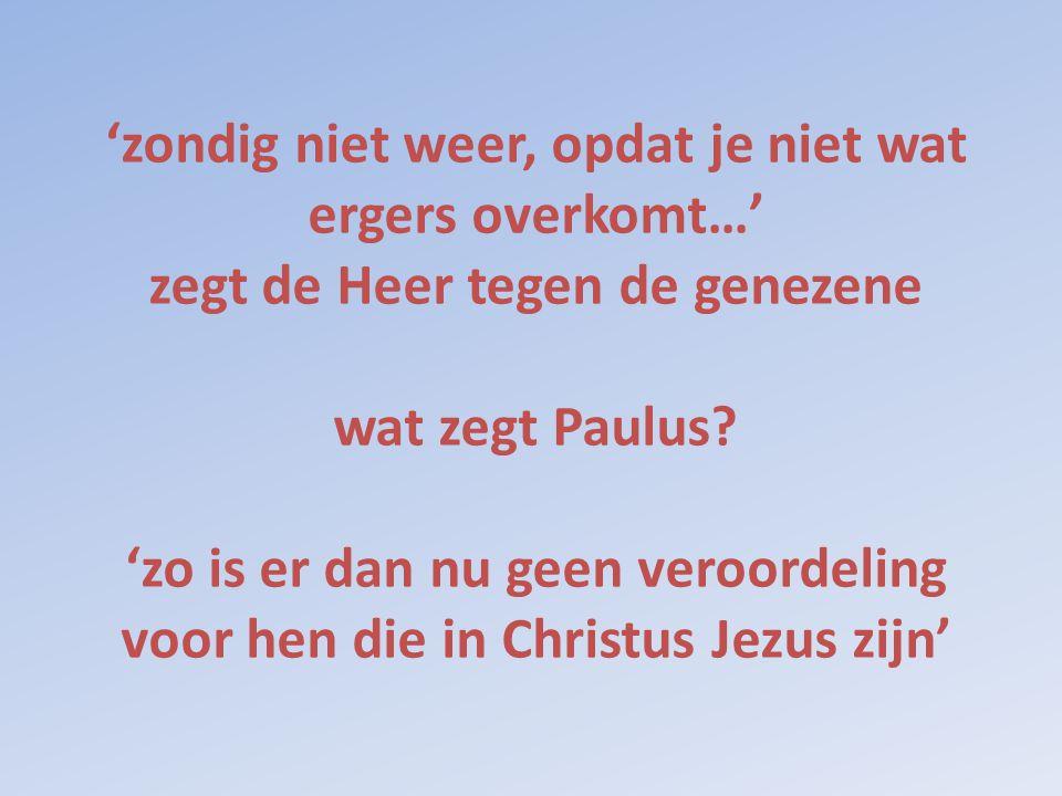 'zondig niet weer, opdat je niet wat ergers overkomt…' zegt de Heer tegen de genezene wat zegt Paulus.