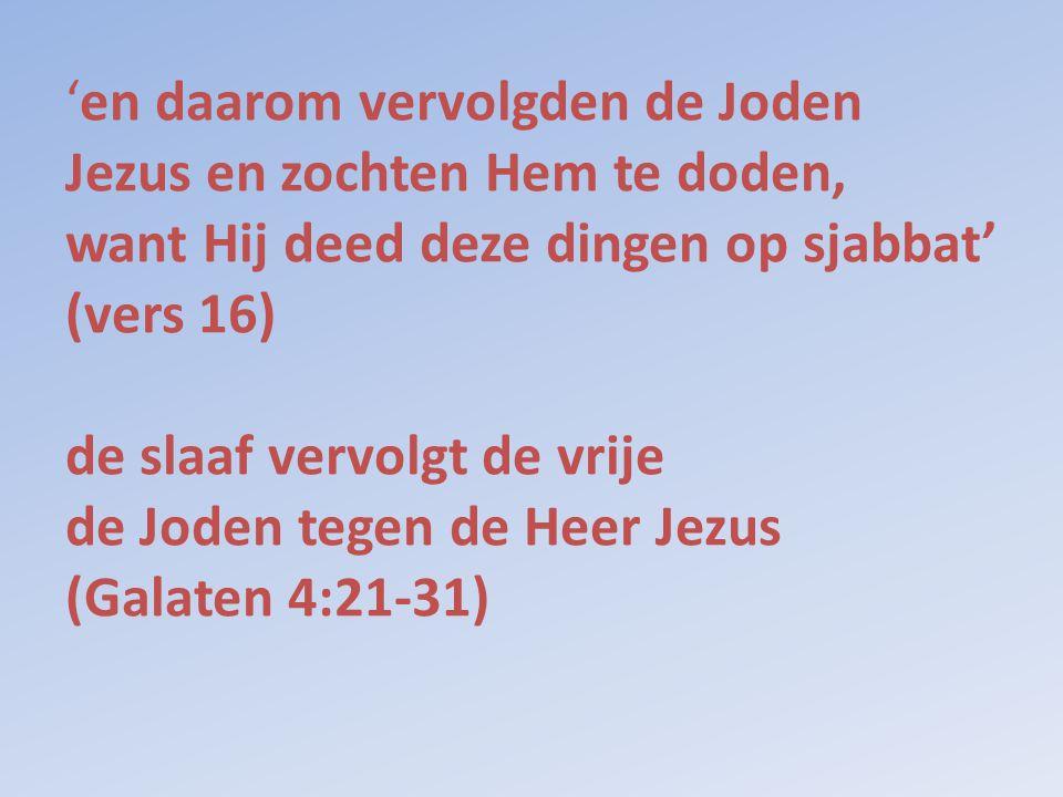 'en daarom vervolgden de Joden Jezus en zochten Hem te doden, want Hij deed deze dingen op sjabbat' (vers 16) de slaaf vervolgt de vrije de Joden tegen de Heer Jezus (Galaten 4:21-31)