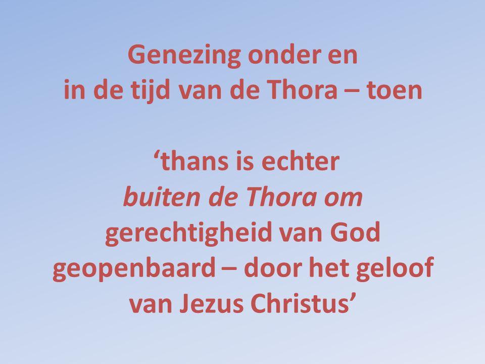 Genezing onder en in de tijd van de Thora – toen 'thans is echter buiten de Thora om gerechtigheid van God geopenbaard – door het geloof van Jezus Christus'