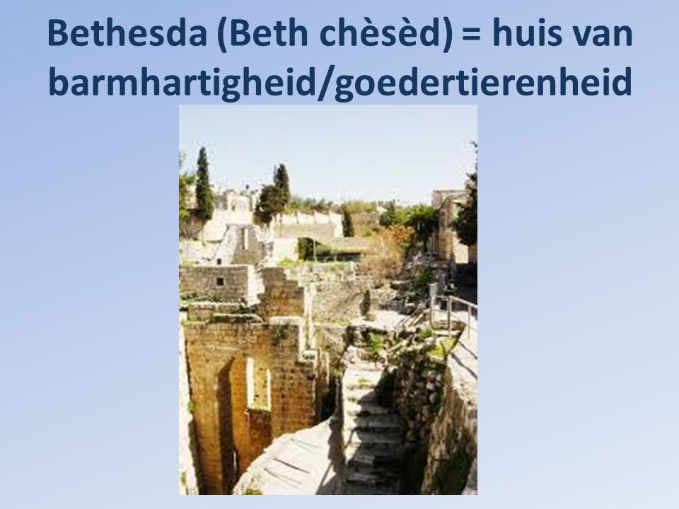 Bethesda (Beth chèsèd) = huis van barmhartigheid/goedertierenheid