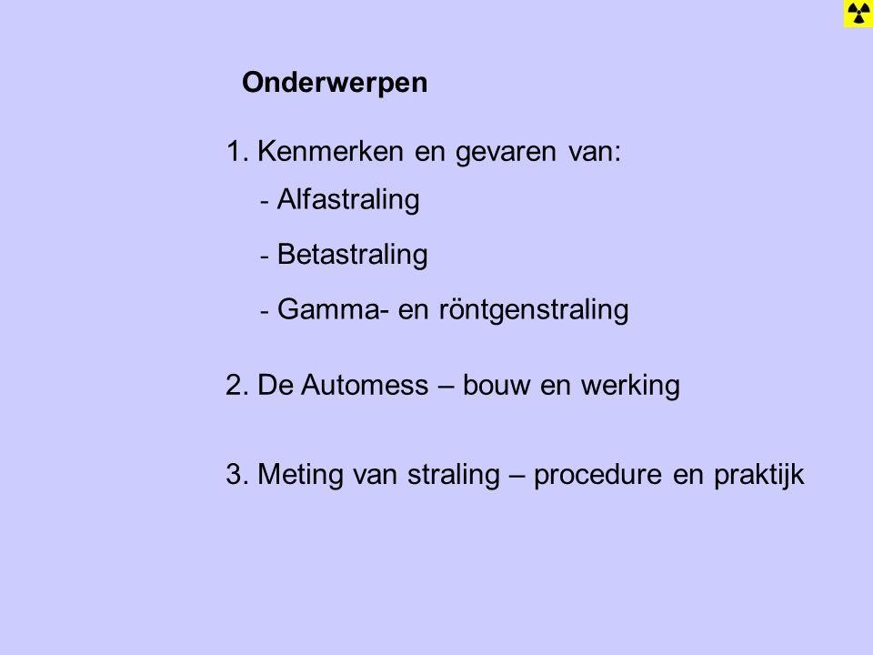 Onderwerpen 1. Kenmerken en gevaren van: Alfastraling. Betastraling. Gamma- en röntgenstraling. 2. De Automess – bouw en werking.