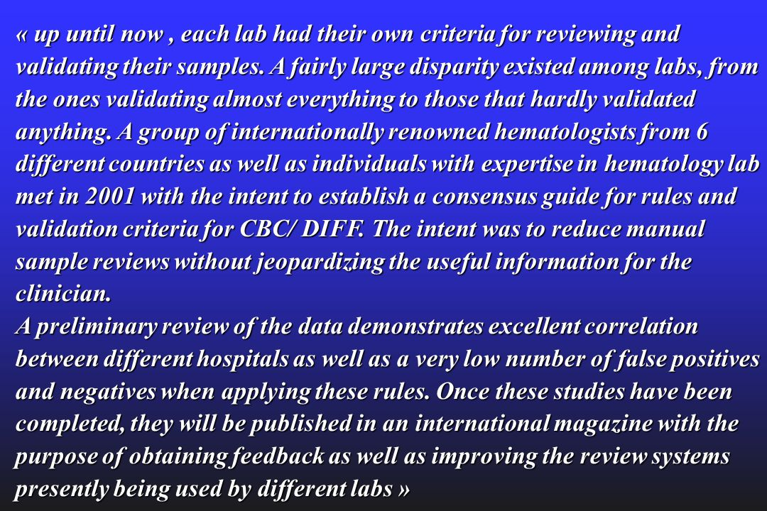 « up until now , each lab had their own criteria for reviewing and validating their samples. A fairly large disparity existed among labs, from the ones validating almost everything to those that hardly validated anything. A group of internationally renowned hematologists from 6 different countries as well as individuals with expertise in hematology lab met in 2001 with the intent to establish a consensus guide for rules and validation criteria for CBC/ DIFF. The intent was to reduce manual sample reviews without jeopardizing the useful information for the clinician. A preliminary review of the data demonstrates excellent correlation between different hospitals as well as a very low number of false positives and negatives when applying these rules. Once these studies have been completed, they will be published in an international magazine with the purpose of obtaining feedback as well as improving the review systems