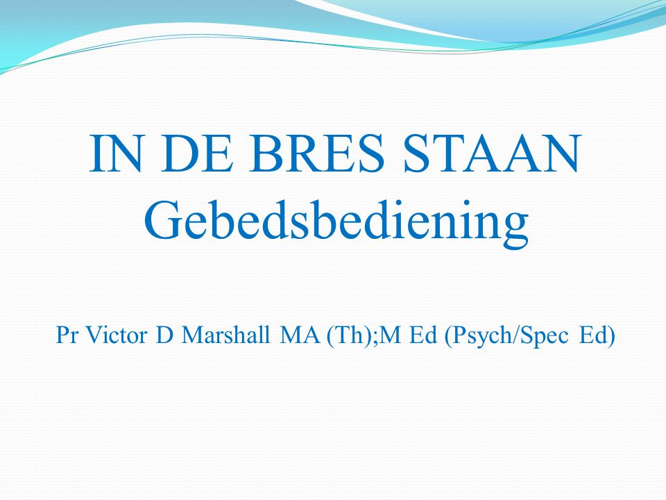 IN DE BRES STAAN Gebedsbediening Pr Victor D Marshall MA (Th);M Ed (Psych/Spec Ed)